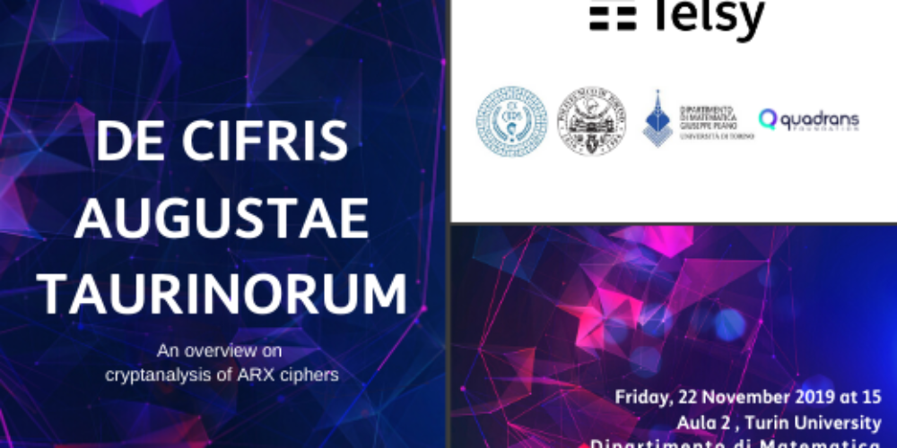Telsy has been involved in the organization of the event '' DE CIFRIS AUGUSTAE TAURINORUM'',  that outlines an overview on cryptanalysis of ARX ciphers.